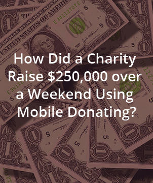 HOW DID A CHARITY RAISE $250,000 OVER A WEEKEND USING MOBILE DONATING?